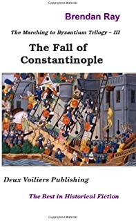 The Fall of Constantinople: The Third Book in the Marching to Byzantium Trilogy (Volume 3)