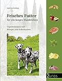 Frisches Futter für ein langes Hundeleben: Expertenwissen und Rezepte zum Selberkochen