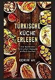 Türkische Küche erleben: Türkische Rezepte schnell gemacht. Über 30 Türkische köstliche Spezialitäten. Perfektes orientalisches Kochbuch für Anfänger.