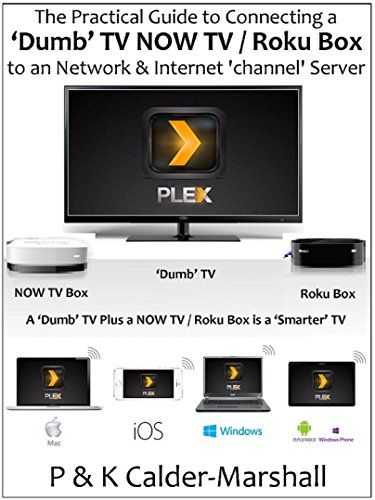 The Practical Guide to Connecting a 'Dumb' TV / NOW TV Roku Box to a Network & Internet 'channel' Server (English Edition)
