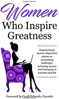 Women Who Inspire Greatness: 8 powerhouse women share their stories on overcoming challenges, achieving success and findin...