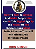How To Talk To Anyone And Make People Like You In This Digital Age By The Power Of The Subconscious Mind To Be A Person That will Win Friends And Influence People (English Edition)
