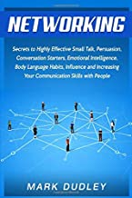 Networking: Secrets to Highly Effective Small Talk, Persuasion, Conversation Starters, Emotional Intelligence, Body Language Habits, Influence, and Increasing Your Communication Skills with People