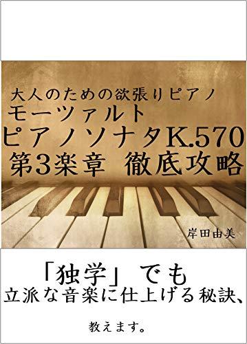 大人のための欲張りピアノ [モーツァルト ピアノソナタ第17(16)番 K.570 第3楽章] 徹底攻略: 「独学」でも立派な音楽に仕上げる秘訣、教えます。