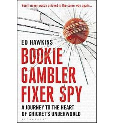 [(Bookie Gambler Fixer Spy: A Journey to the Heart of Cricket's Underworld)] [Author: Ed Hawkins] published on (July, 2013)