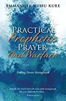 Practical Prophetic Prayer and Warfare: Pulling Down STRONGHOLDS