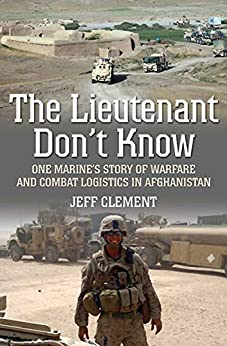 The Lieutenant Don't Know: One Marine's Story of Warfare and Combat Logistics in Afghanistan by [Jeff Clement]