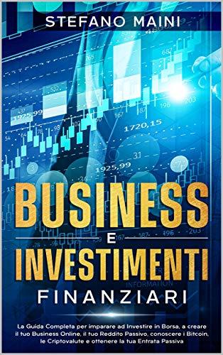 Business e Investimenti Finanziari: La Guida Completa per imparare ad Investire in Borsa, a creare un Business Online, il tuo Reddito Passivo, conoscere ... Passiva (Business & Investimenti Vol. 3)