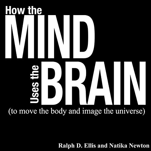 How the Mind Uses the Brain: To Move the Body and Image the Universe audiobook cover art