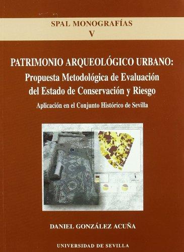 Patrimonio arqueológico urbano: propuesta metodológica del Estado de conservación y riesgo: Aplicación en el Conjunto Histórico de Sevilla: 5 (SPAL Monografías Arqueología)