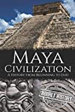 Maya Civilization: A History from Beginning to End (Mesoamerican History)