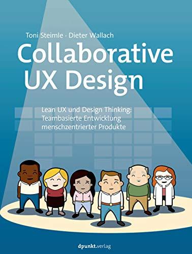 Collaborative UX Design, Lean UX und Design Thinking, Teambasierte Entwicklung menschzentrierter Produkte