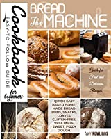 The Bread Machine Cookbook for Beginners: Easy-to-Follow Guide for Fast and Delicious Recipes. Quick-Easy Baked Homemade Bread: Buns, Snacks, Loaves, Gluten-free, Vegetable, Sweet, Pizza Dough