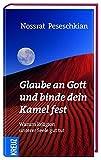 Glaube an Gott und binde dein Kamel fest: Warum Religion unserer Seele gut tut - Nossrat Peseschkian