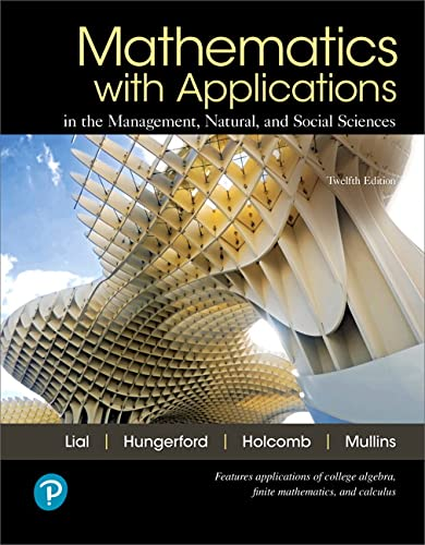 Compare Textbook Prices for Mathematics with Applications In the Management, Natural, and Social Sciences 12 Edition ISBN 9780134767628 by Lial, Margaret,Hungerford, Thomas,Holcomb, John,Mullins, Bernadette