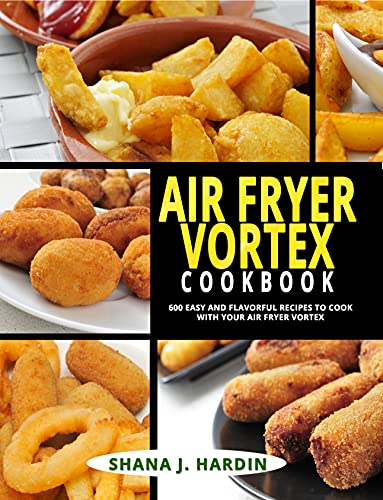 AIR FRYER VORTEX COOKBOOK: 600 EASY AND FLAVORFUL RECIPES TO COOK WITH YOUR AIR FRYER VORTEX by [SHANA J. HARDIN]