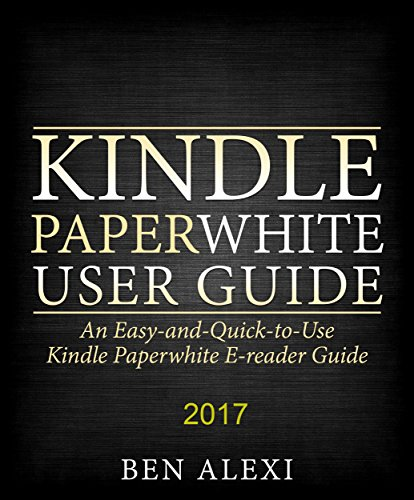Kindle Paperwhite User Guide: An Easy-and-Quick-to-Use Kindle Paperwhite E-reader Guide (2017) (English Edition)