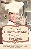 The Best Homemade Mix Recipes In The World: Delicious, Easy & Homemade Recipes For Your Mixes...