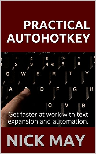 Practical Autohotkey: Type Faster, Do More with Less, and Amaze Your Boss with your Productivity