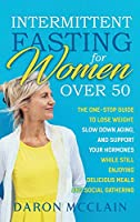 Intermittent Fasting for Women Over 50: The One-Stop Guide to Lose Weight, Slow Down Aging, and Support Your Hormones While Still Enjoying Delicious Meals and Social Gatherings