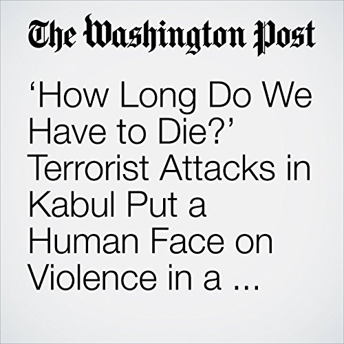 'How Long Do We Have to Die?' Terrorist Attacks in Kabul Put a Human Face on Violence in a Remote War. copertina