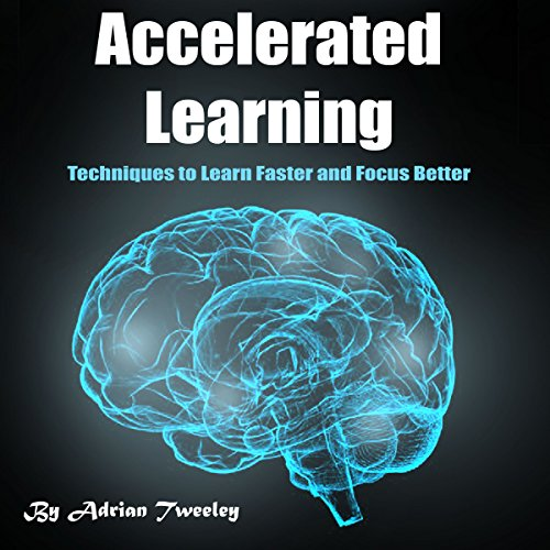 Accelerated Learning: Techniques to Learn Faster and Focus Better audiobook cover art