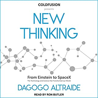ColdFusion Presents     New Thinking: From Einstein to Artificial Intelligence, the Science and Technology That Transformed Our World              Written by:                                                                                                                                 Dagogo Altraide                               Narrated by:                                                                                                                                 Ron Butler                      Length: 11 hrs and 38 mins     11 ratings     Overall 4.5