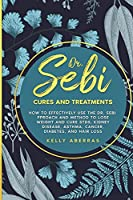Dr. Sebi Cures and Treatments: How to Effectively Use the Dr. Sebi Approach and Method to Lose Weight and Cure STDs, Kidney Disease, Asthma, Cancer, Diabetes, and Hair Loss
