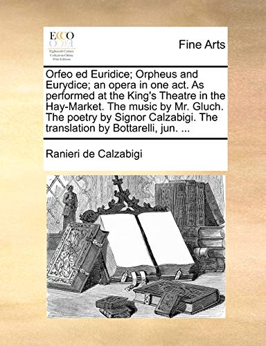 Orfeo Ed Euridice; Orpheus and Eurydice; An Opera in One Act. as Performed at the King's Theatre in the Hay-Market. the Music by Mr. Gluch. the Poetry ... the Translation by Bottarelli, Jun. ...