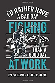 I'd Rather Have A Bad Day Fishing Than A Good Day At Work: Fishing Log Book and Fishing Trip Journal For Fishermen