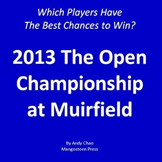 2013 THE OPEN CHAMPIONSHIP at Muirfield: Which Players Have the Best Chances of Winning? Insights from a systematic, analytic approach. (Golf Demystified Book 900)
