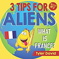 What is France?: 3 Tips For Aliens (3 Tips For Aliens By Tyler David)