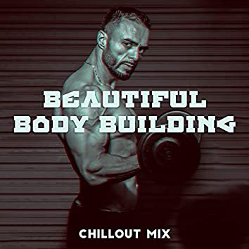 Beautiful Body Building Chillout Mix: 2019 Workout Motivation Beats, Music Perfect for Training, Fitness, Jogging, Running, Hiking, Pilates, Warm Up Before Exercises