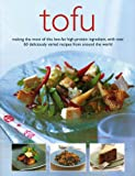 Tofu: Making the Most of This Low-Fat High-Protein Ingredient, with Over 60 Deliciously Varied Recipes from Around the World