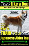 Japanese Akita Inu, Japanese Akita Inu Training AAA AKC: Think Like a Dog, But Don't Eat Your Poop! | Akita Inu Breed Expert Training: Here's EXACTLY How to TRAIN Your Japanese Akita Inu