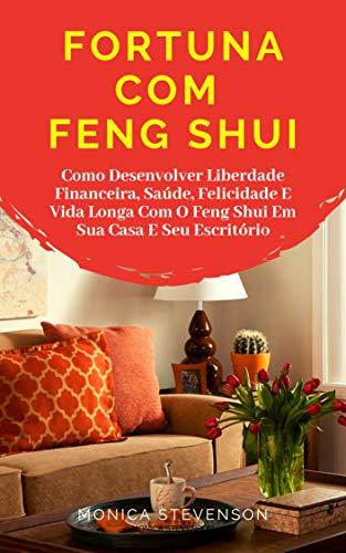 Fortuna Com Feng Shui: Como Desenvolver Liberdade Financeira, Saúde, Felicidade E Vida Longa Com O Feng Shui Em Sua Casa E Seu Escritório