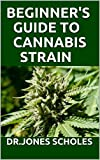 BEGINNER'S GUIDE TO CANNABIS STRAIN : ALL YOU NEED TO KNOW ABOUT MARIJUANA (English Edition)