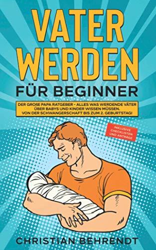 Vater werden für Beginner: Der große Papa Ratgeber - Alles was werdende Väter über Babys und Kinder wissen...