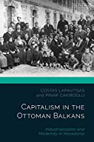 Capitalism in the Ottoman Balkans: Industrialisation and Modernity in Macedonia (Ottoman Empire and the World)