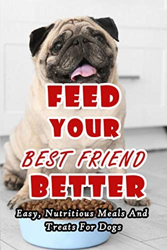 Feed Your Best Friend Better Easy Nutritious Meals And Treats For Dogs Diet Tips Learn What product image