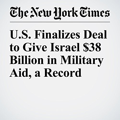 U.S. Finalizes Deal to Give Israel $38 Billion in Military Aid, a Record cover art