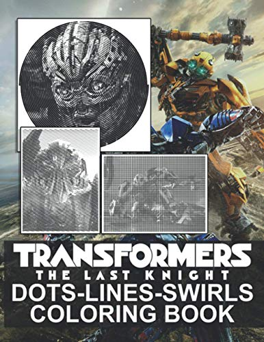 Transformers The Last Knight Dots Lines Swirls Coloring Book: Stress Relieving Color Dots Lines Swirls Activity Books For Adult Transformers The Last Knight Awesome Collections