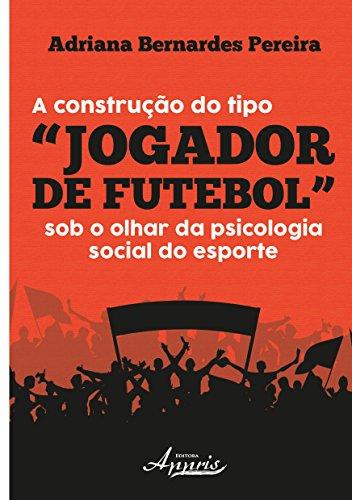 """A Construção do Tipo """"jogador de Futebol"""" sob o Olhar da Psicologia Social do Esporte"""