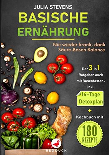 BASISCHE ERNÄHRUNG: Nie wieder krank dank Säure-Basen Balance Der 3in1 Ratgeber, auch mit Basenfasten - mit 14-Tage Detoxplan & Kochbuch mit 180 Rezepte