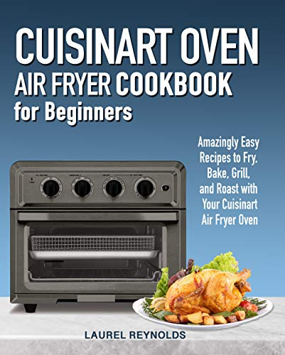 Cuisinart Air Fryer Oven Cookbook for Beginners: Amazingly Easy Recipes to Fry, Bake, Grill, and Roast with Your Cuisinart Air Fryer Oven (English Edition)