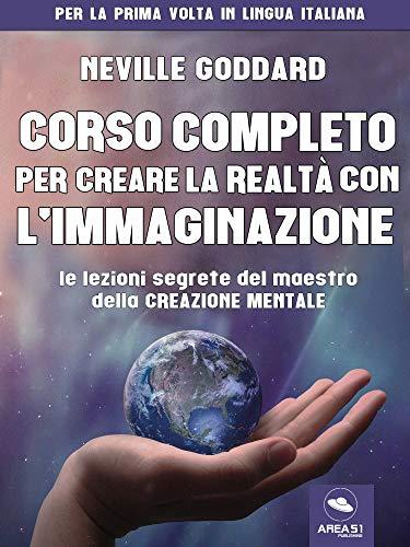 Corso completo per creare la realtà con l'immaginazione: Le lezioni segrete del maestro della creazione mentale