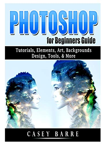 Photoshop for Beginners Guide: Tutorials, Elements, Art, Backgrounds, Design, Tools, & More