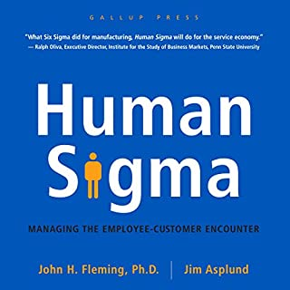Human Sigma     Managing the Employee-Customer Encounter              By:                                                                                                                                 John H. Fleming Ph.D.,                                                                                        Jim Asplund                               Narrated by:                                                                                                                                 Tom Parks                      Length: 7 hrs and 43 mins     11 ratings     Overall 4.6