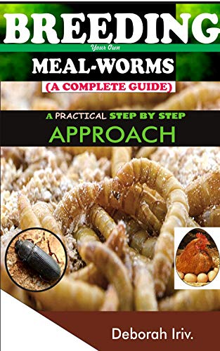 BREEDING Your Own MEAL-WORMS (A COMPLETE GUIDE): A PRACTICAL STEP BY STEP APPROACH by [Deborah Iriv]