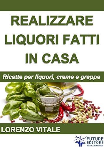 Come realizzare liquori fatti in casa (Italian Edition)